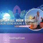 Super Full Moon Rise Kundalini Sound Healing Ocean Vibes